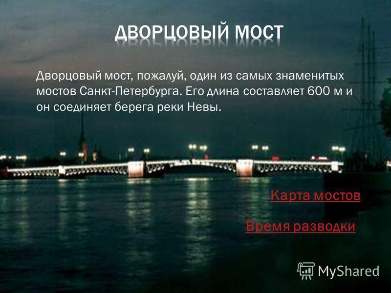 Дворцовый мост, пожалуй, один из самых знаменитых мостов Санкт-Петербурга. Его длина составляет 600 м и он соединяет берега реки Невы. Карта мостов Время разводки