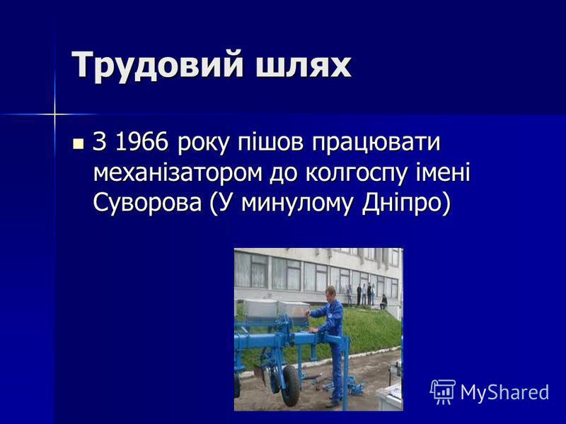 Трудовий шлях З 1966 року пішов працювати механізатором до колгоспу імені Суворова (У минулому Дніпро) З 1966 року пішов працювати механізатором до колгоспу імені Суворова (У минулому Дніпро)