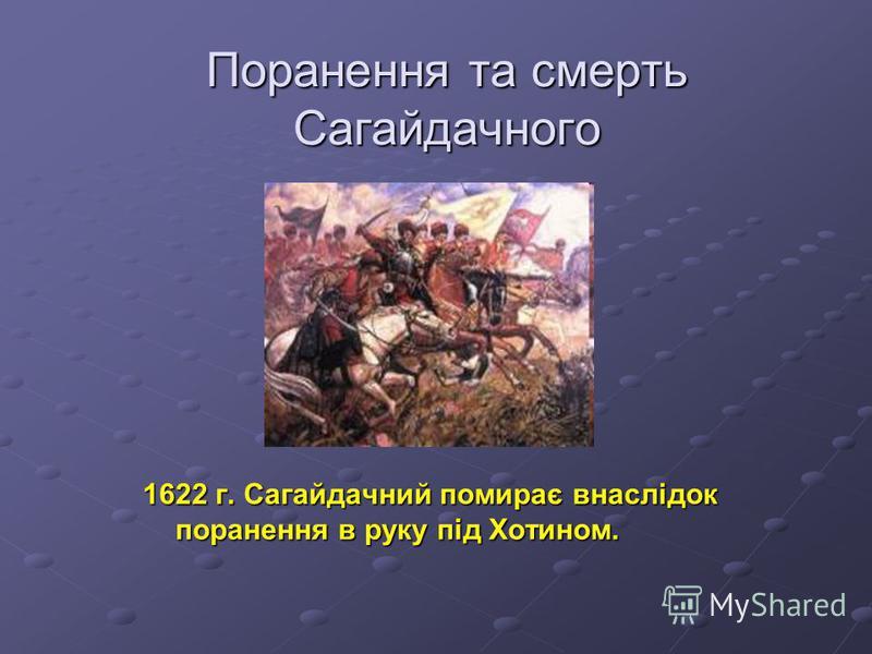 Поранення та смерть Сагайдачного 1622 г. Сагайдачний помирає внаслідок поранення в руку під Хотином.