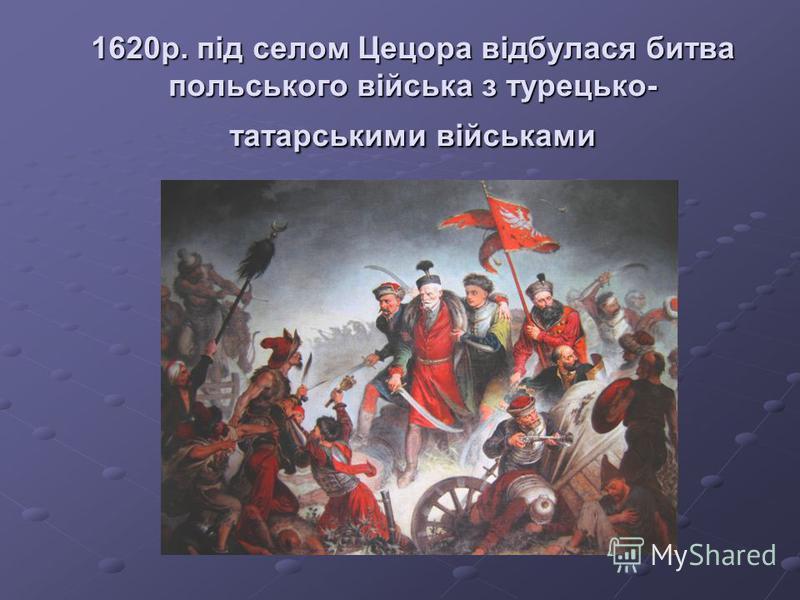 1620р. під селом Цецора відбулася битва польського війська з турецько- татарськими військами