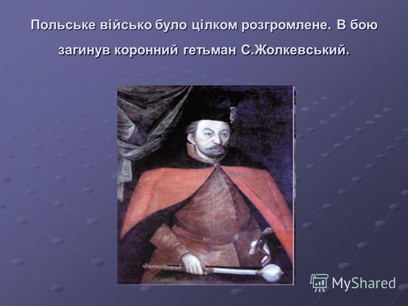 Польське військо було цілком розгромлене. В бою загинув коронний гетьман С.Жолкевський.