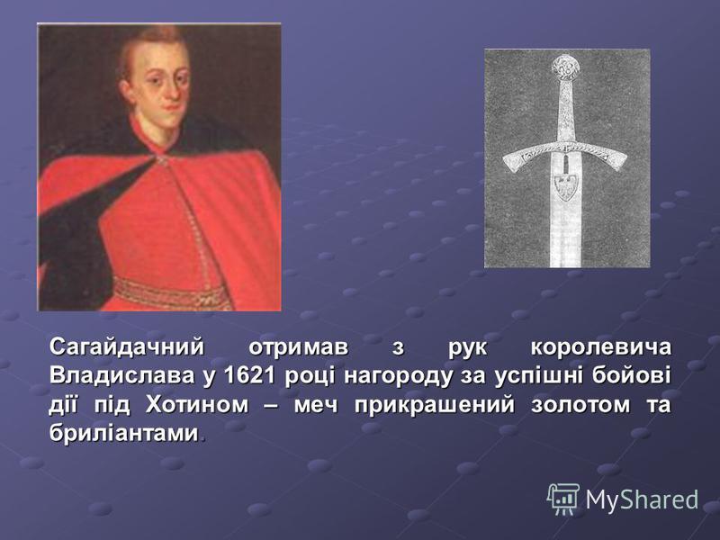 Сагайдачний отримав з рук королевича Владислава у 1621 році нагороду за успішні бойові дії під Хотином – меч прикрашений золотом та бриліантами.