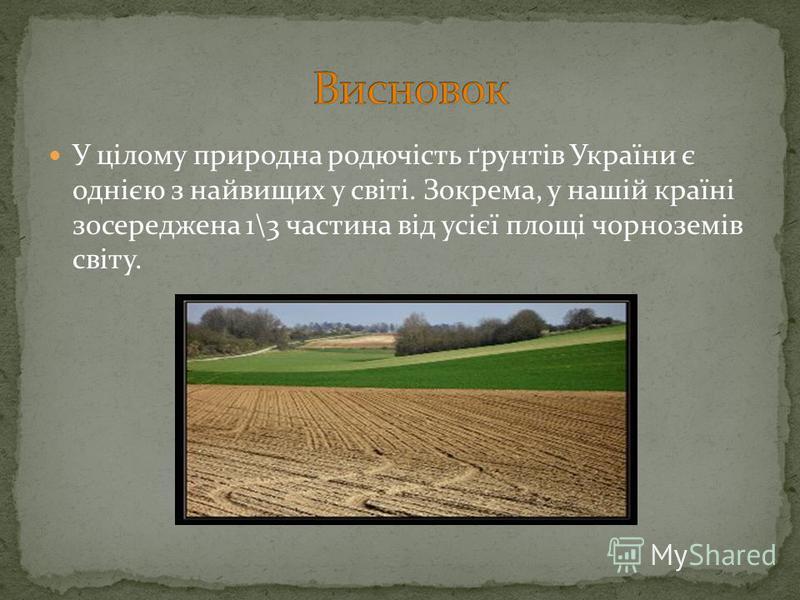 У цілому природна родючість ґрунтів України є однією з найвищих у світі. Зокрема, у нашій країні зосереджена 1\3 частина від усієї площі чорноземів світу.