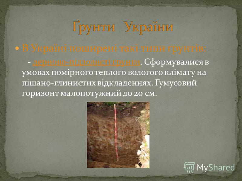 В Україні поширені такі типи ґрунтів: - дерново-підзолисті ґрунти. Сформувалися в умовах помірного теплого вологого клімату на піщано-глинистих відкладеннях. Гумусовий горизонт малопотужний до 20 см.