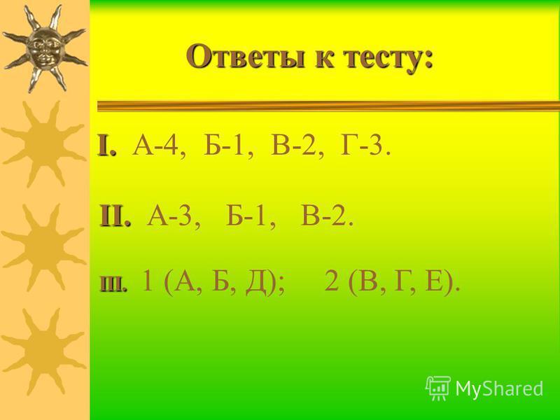 Ответы к тесту: I. I. А-4, Б-1, В-2, Г-3. II. II. А-3, Б-1, В-2. III. III. 1 (А, Б, Д); 2 (В, Г, Е).