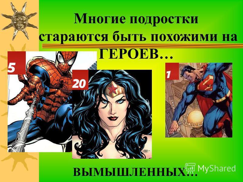 Многие подростки стараются быть похожими на ГЕРОЕВ… ВЫМЫШЛЕННЫХ…