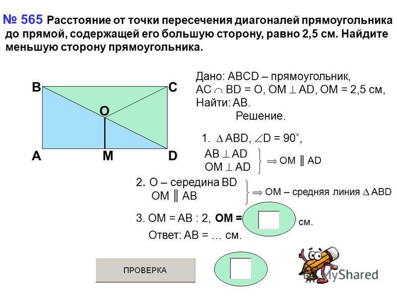 565 Расстояние от точки пересечения диагоналей прямоугольника до прямой, содержащей его большую сторону, равно 2,5 см. Найдите меньшую сторону прямоугольника. A BC D O M Дано: АBCD – прямоугольник, AC BD = O, OM AD, OM = 2,5 см, Найти: AB. Решение. 1