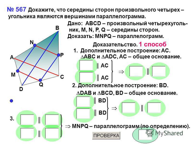 567 Докажите, что середины сторон произвольного четырех – угольника являются вершинами параллелограмма. A B C D Q M N P Дано: ABCD – произвольный четырехугольник, M, N, P, Q – середины сторон. Доказать: MNPQ – параллелограмм. Доказательство. 1 способ