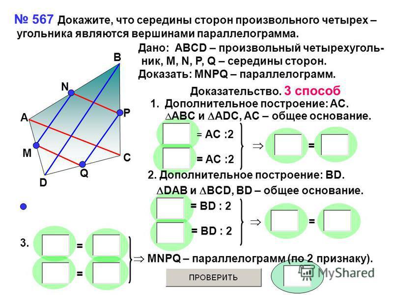 567 Докажите, что середины сторон произвольного четырех – угольника являются вершинами параллелограмма. A B C D Q M N P Дано: ABCD – произвольный четырехугольник, M, N, P, Q – середины сторон. Доказать: MNPQ – параллелограмм. Доказательство. 3 способ