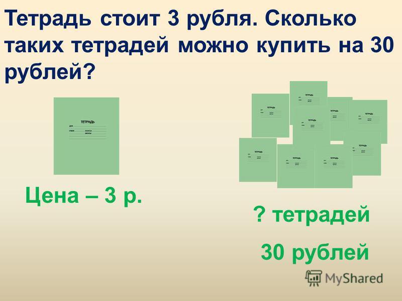 Тетрадь стоит 3 рубля. Сколько таких тетрадей можно купить на 30 рублей? Цена – 3 р. ? тетрадей 30 рублей