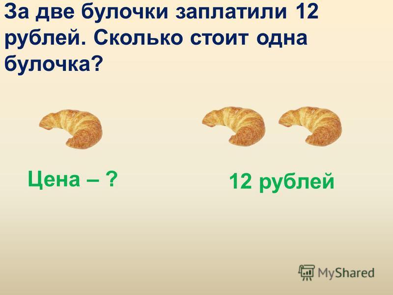За две булочки заплатили 12 рублей. Сколько стоит одна булочка? Цена – ? 12 рублей