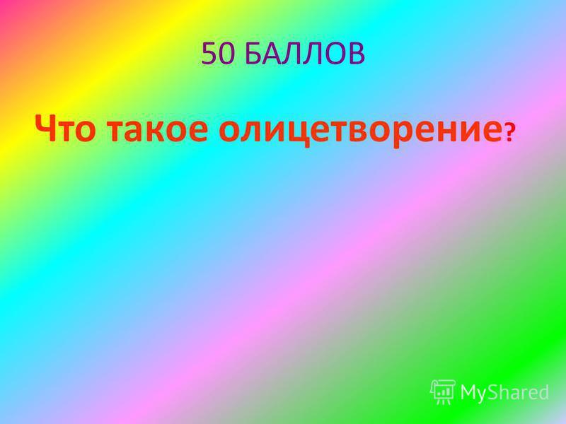 50 БАЛЛОВ Что такое олицетворение ?