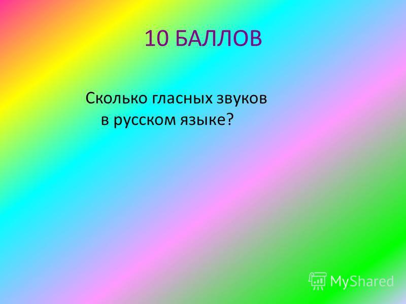 10 БАЛЛОВ Сколько гласных звуков в русском языке?