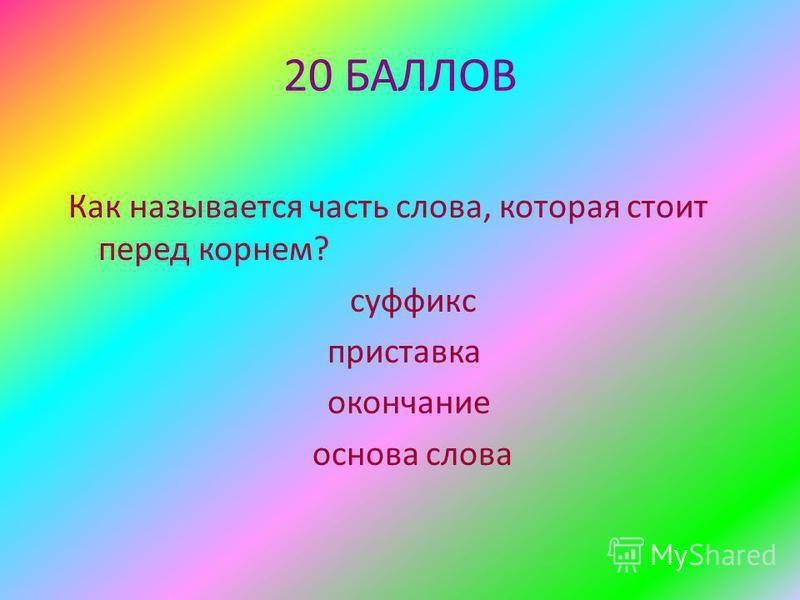 20 БАЛЛОВ Как называется часть слова, которая стоит перед корнем? суффикс приставка окончание основа слова