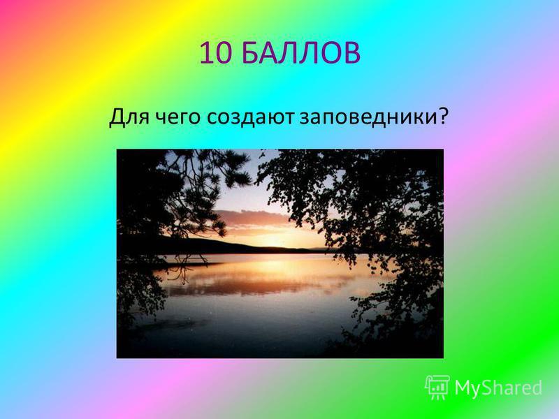 10 БАЛЛОВ Для чего создают заповедники?