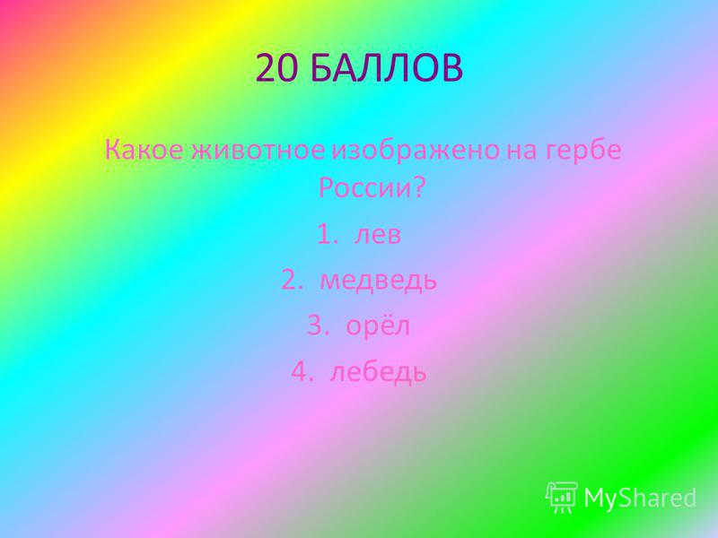 20 БАЛЛОВ Какое животное изображено на гербе России? 1. лев 2. медведь 3. орёл 4. лебедь