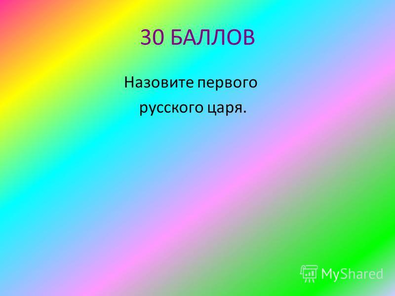 30 БАЛЛОВ Назовите первого русского царя.