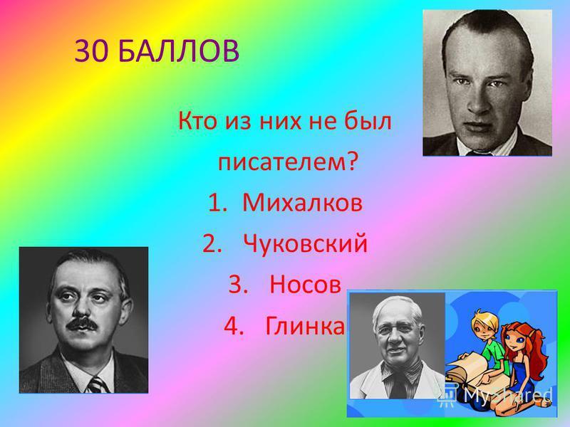 30 БАЛЛОВ Кто из них не был писателем? 1. Михалков 2. Чуковский 3. Носов 4. Глинка
