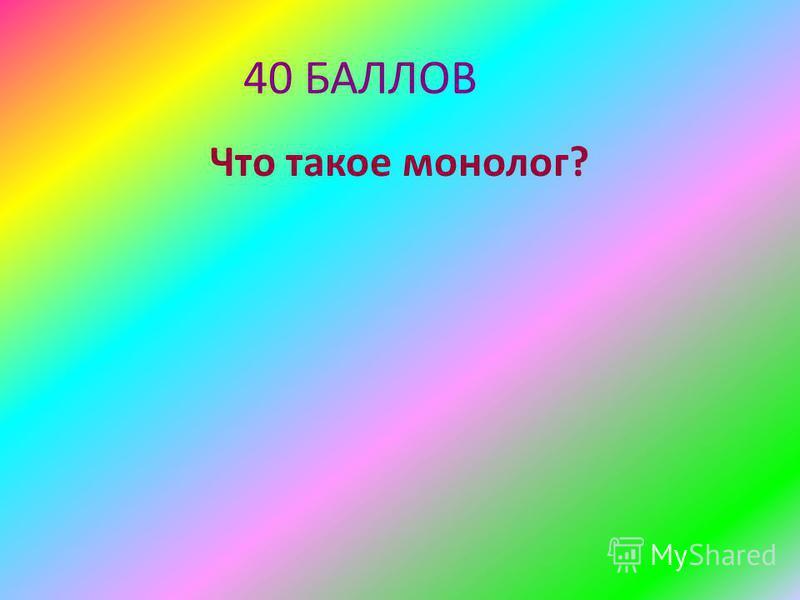 40 БАЛЛОВ Что такое монолог?
