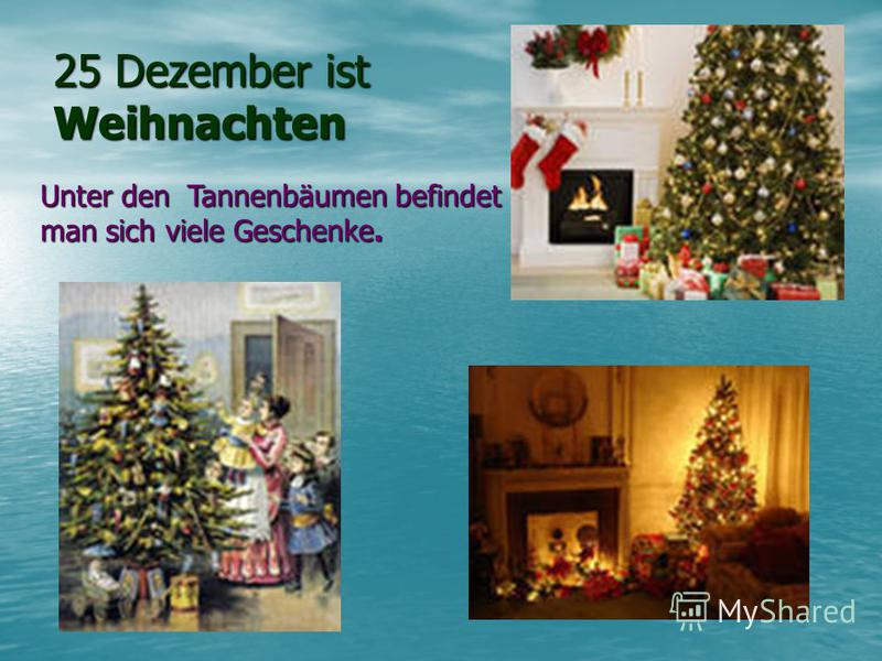25 Dezember ist Weihnachten Unter den Tannenbäumen befindet man sich vieleGeschenke. Unter den Tannenbäumen befindet man sich viele Geschenke.