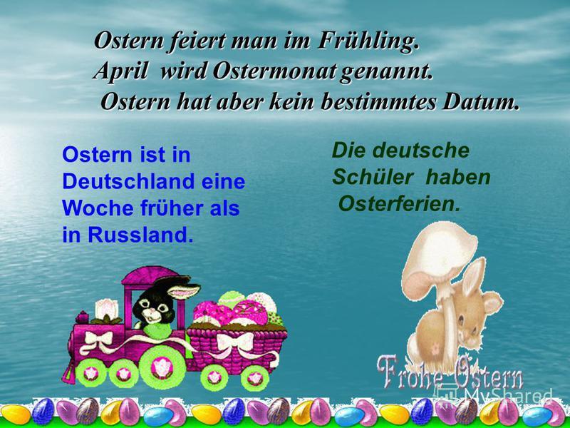 Ostern feiert man im Frühling. April wird Ostermonat genannt. Ostern hat aber kein bestimmtes Datum. Ostern hat aber kein bestimmtes Datum. Ostern ist in Deutschland eine Woche frϋher als in Russland. Die deutsche Schüler haben Osterferien.