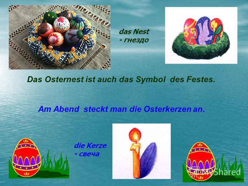 Das Osternest ist auch das Symbol des Festes. Am Abend steckt man die Osterkerzen an. die Kerze - свеча das Nest - гнездо