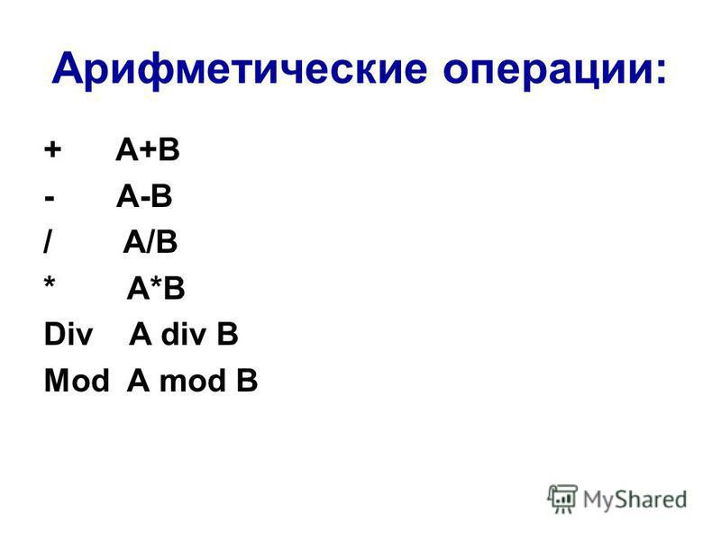 Арифметические операции: + A+B - A-B / A/B * A*B Div A div B Mod A mod B