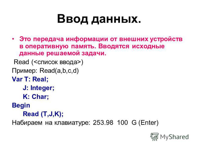 Ввод данных. Это передача информации от внешних устройств в оперативную память. Вводятся исходные данные решаемой задачи. Read ( ) Пример: Read(a,b,c,d) Var T: Real; J: Integer; K: Char; Begin Read (T,J,K); Набираем на клавиатуре: 253.98 100 G (Enter