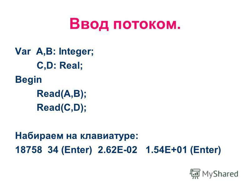 Ввод потоком. Var A,B: Integer; C,D: Real; Begin Read(A,B); Read(C,D); Набираем на клавиатуре: 18758 34 (Enter) 2.62Е-02 1.54Е+01 (Enter)