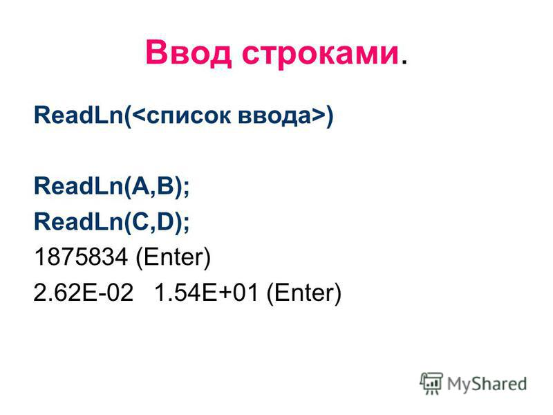 Ввод строками. ReadLn( ) ReadLn(A,B); ReadLn(C,D); 1875834 (Enter) 2.62E-02 1.54E+01 (Enter)