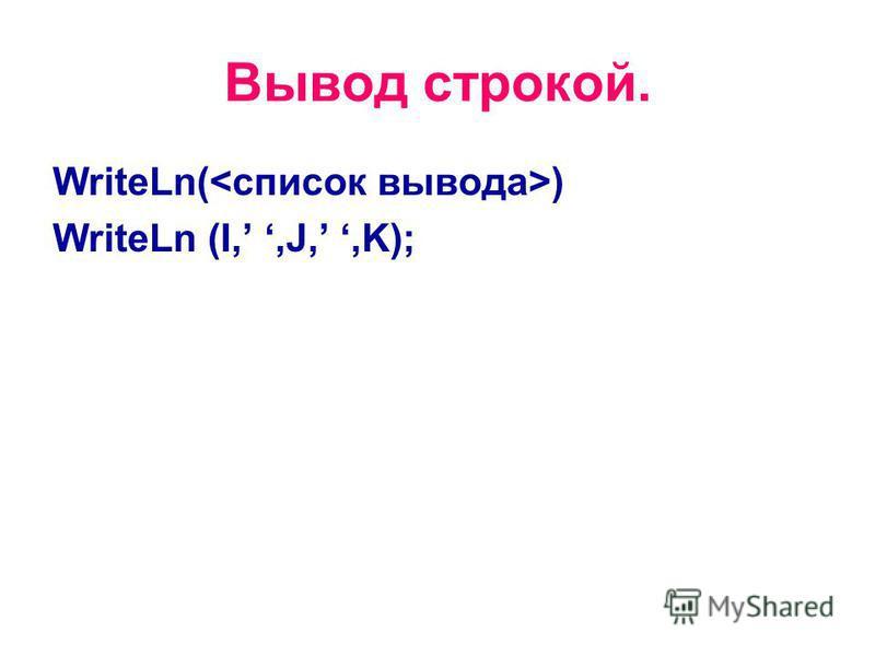 Вывод строкой. WriteLn( ) WriteLn (I,,J,,K);