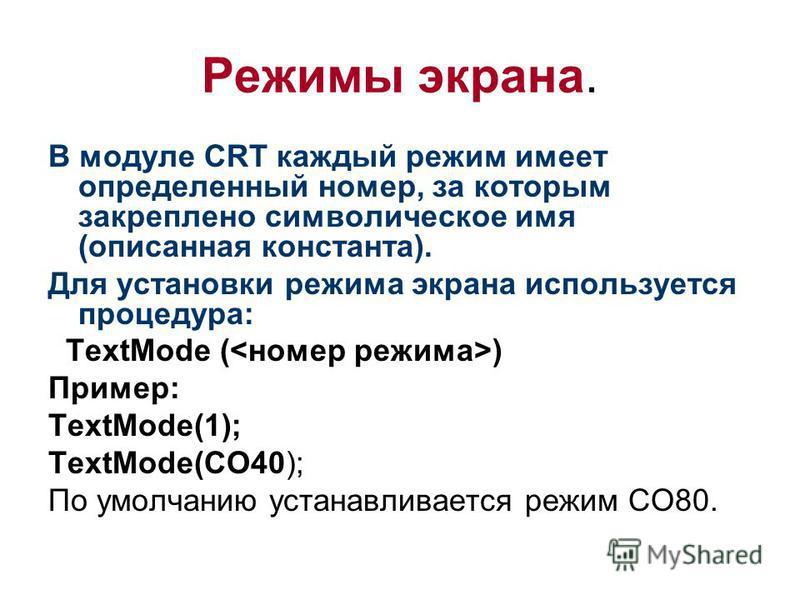 Режимы экрана. В модуле CRT каждый режим имеет определенный номер, за которым закреплено символическое имя (описанная константа). Для установки режима экрана используется процедура: TextMode ( ) Пример: TextMode(1); TextMode(CO40); По умолчанию устан