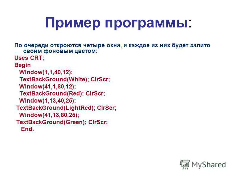 Пример программы: По очереди откроются четыре окна, и каждое из них будет залито своим фоновым цветом: Uses CRT; Begin Window(1,1,40,12); TextBackGround(White); ClrScr; Window(41,1,80,12); TextBackGround(Red); ClrScr; Window(1,13,40,25); TextBackGrou