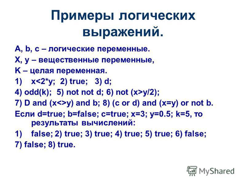 Примеры логических выражений. A, b, c – логические переменные. X, y – вещественные переменные, K – целая переменная. 1)x<2*y; 2) true; 3) d; 4) odd(k); 5) not not d; 6) not (x>y/2); 7) D and (x<>y) and b; 8) (c or d) and (x=y) or not b. Если d=true;