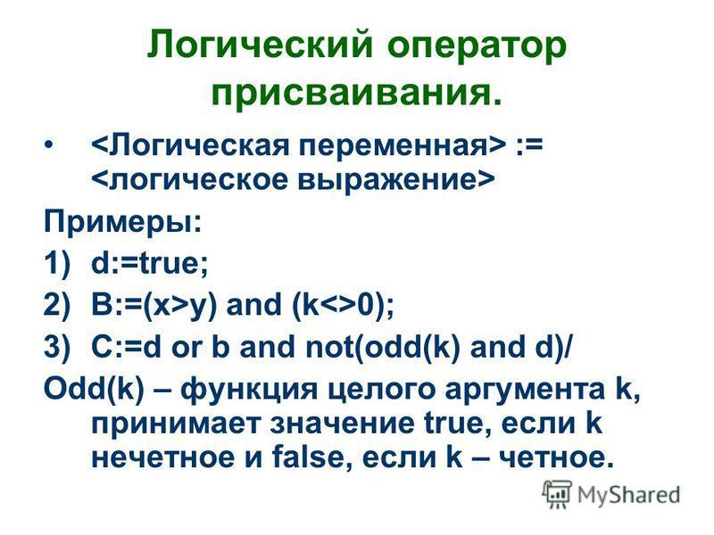 Логический оператор присваивания. := Примеры: 1)d:=true; 2)B:=(x>y) and (k<>0); 3)C:=d or b and not(odd(k) and d)/ Odd(k) – функция целого аргумента k, принимает значение true, если k начетное и false, если k – четное.
