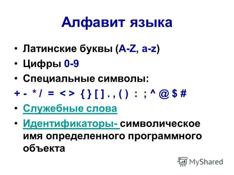 Алфавит языка Латинские буквы (А-Z, a-z) Цифры 0-9 Специальные символы: + - * / = { } [ ]., ( ) : ; ^ @ $ # Служебные слова Идентификаторы- символическое имя определенного программного объекта Идентификаторы-