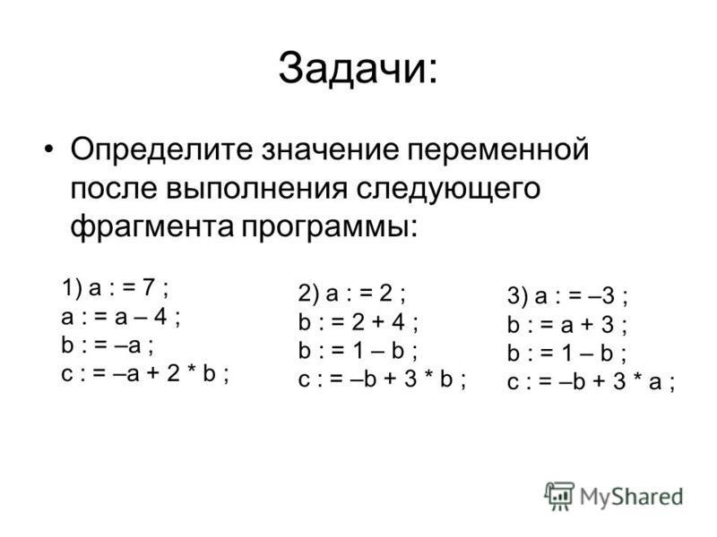Задачи: Определите значение переменной после выполнения следующего фрагмента программы: 1) a : = 7 ; a : = a – 4 ; b : = –a ; c : = –a + 2 * b ; 2) a : = 2 ; b : = 2 + 4 ; b : = 1 – b ; c : = –b + 3 * b ; 3) a : = –3 ; b : = a + 3 ; b : = 1 – b ; c :