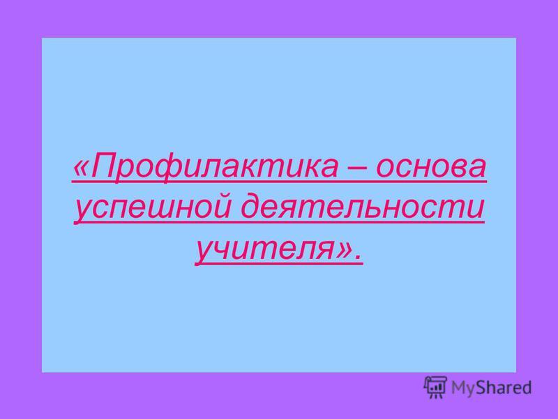 «Профилактика – основа успешной деятельности учителя».