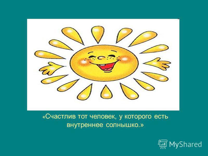 « Счастлив тот человек, у которого есть внутреннее солнышко.»
