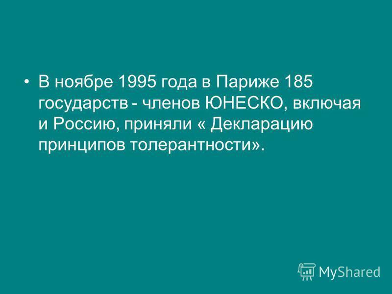 В ноябре 1995 года в Париже 185 государств - членов ЮНЕСКО, включая и Россию, приняли « Декларацию принципов толерантности».