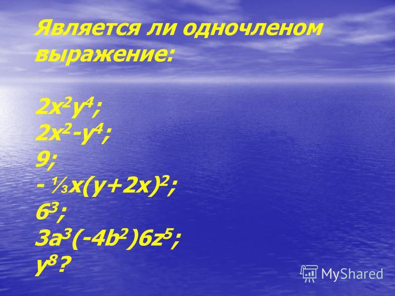 Является ли одночленом выражение: 2 х 2 у 4 ; 2 х 2 -у 4 ; 9; - х(у+2 х) 2 ; 6 3 ; 3 а 3 (-4b 2 )6z 5 ; у 8 ?