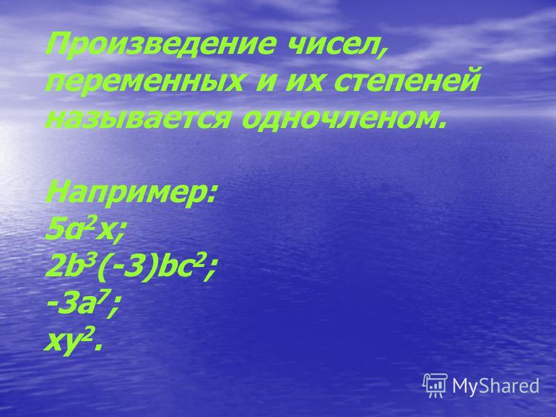Произведение чисел, переменных и их степеней называется одночленом. Например: 5α 2 х; 2b 3 (-3)bc 2 ; -3a 7 ; xy 2.
