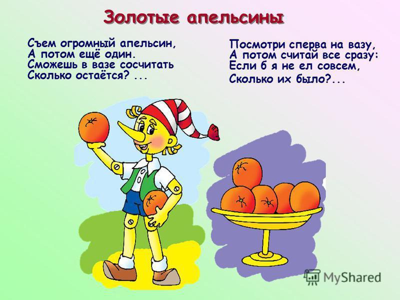 Золотые апельсины Съем огромный апельсин, А потом ещё один. Сможешь в вазе сосчитать Сколько остаётся?... Посмотри сперва на вазу, А потом считай все сразу: Если б я не ел совсем, Сколько их было?...