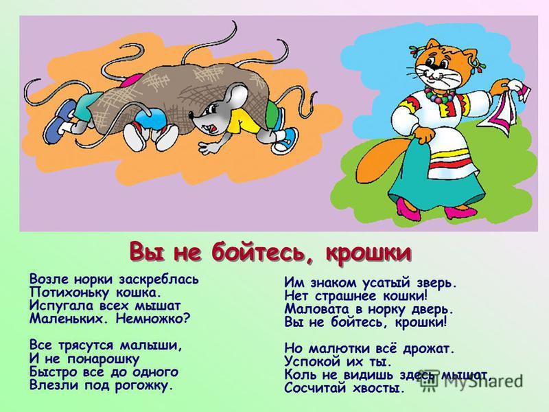 Вы не бойтесь, крошки Возле норки заскреблась Потихоньку кошка. Испугала всех мышат Маленьких. Немножко? Все трясутся малыши, И не понарошку Быстро все до одного Влезли под рогожку. Им знаком усатый зверь. Нет страшнее кошки! Маловата в норку дверь.