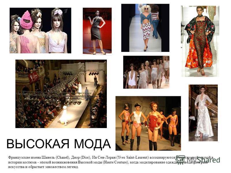 ВЫСОКАЯ МОДА Французские имена Шанель (Chanel), Диор (Dior), Ив Сен-Лоран (Yves Saint-Laurent) ассоциируются с переломной эпохой в истории костюма - эпохой возникновения Высокой моды (Haute Couture), когда моделирование одежды возводится в ранг искус