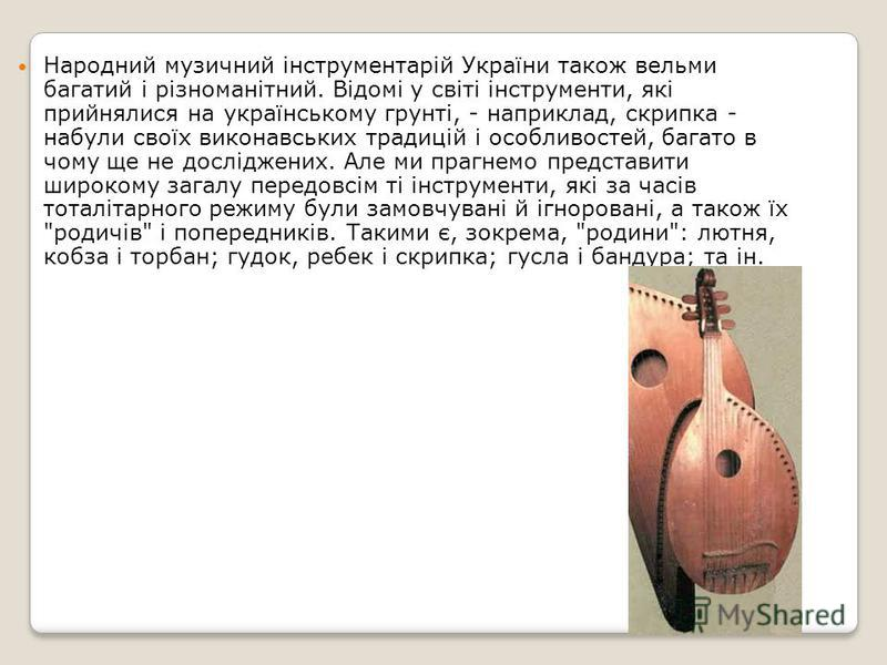 Народний музичний інструментарій України також вельми багатий і різноманітний. Відомі у світі інструменти, які прийнялися на українському грунті, - наприклад, скрипка - набули своїх виконавських традицій і особливостей, багато в чому ще не досліджени