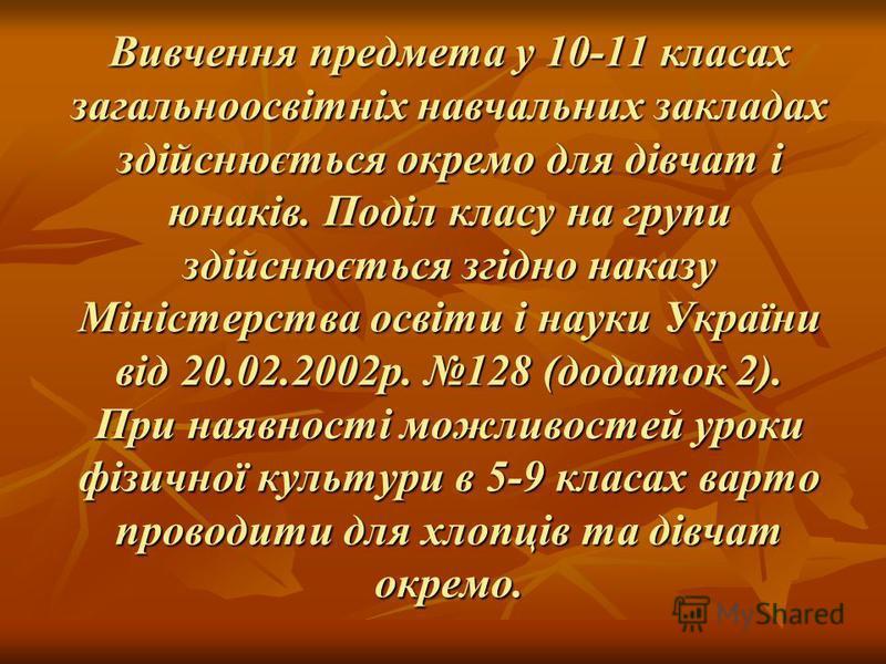 Вивчення предмета у 10-11 класах загальноосвітніх навчальних закладах здійснюється окремо для дівчат і юнаків. Поділ класу на групи здійснюється згідно наказу Міністерства освіти і науки України від 20.02.2002р. 128 (додаток 2). При наявності можливо