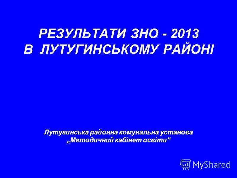РЕЗУЛЬТАТИ ЗНО - 2013 В ЛУТУГИНСЬКОМУ РАЙОНІ Лутугинська районна комунальна установа Методичний кабінет освіти