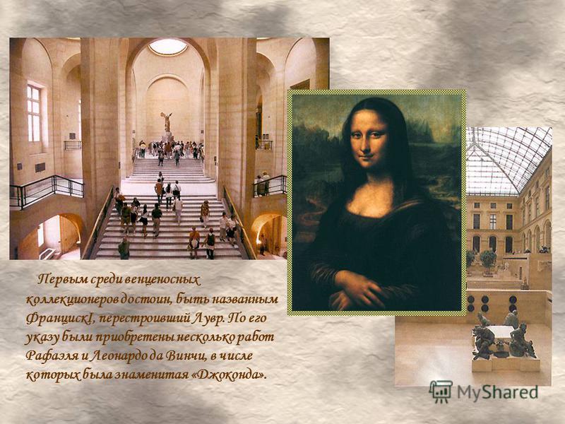 Первым среди венценосных коллекционеров достоин, быть названным ФранцискI, перестроивший Лувр. По его указу были приобретены несколько работ Рафаэля и Леонардо да Винчи, в числе которых была знаменитая «Джоконда».