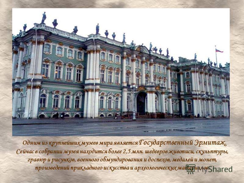Одним из крупнейших музеев мира является Государственный Эрмитаж. Сейчас в собрании музея находится более 2,5 млн. шедевров живописи, скульптуры, гравюр и рисунков, военного обмундирования и доспехов, медалей и монет, произведений прикладного искусст